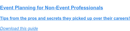 Event Planning for Non-Event Professionals  Tips from the pros and secrets they picked up over their careers! Download this guide