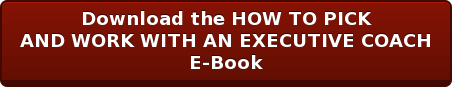 Download the HOW TO PICK AND WORK WITH AN EXECUTIVE COACH E-Book