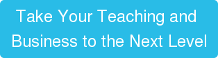 Take Your Teaching and  Business to the Next Level