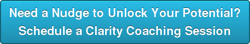 Need a Nudge to Unlock Your Potential?  Schedule a Clarity Coaching Session
