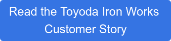 Read the Toyoda Iron Works  Customer Story