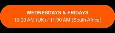 WEDNESDAYS & FRIDAYS  10:00 AM (UK) / 11:00 AM (South Africa)