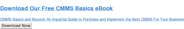 Download Our Free CMMS Basics eBook  CMMS Basics and Beyond: An Impartial Guide to Purchase and Implement the Best  CMMS For Your Business Download Now