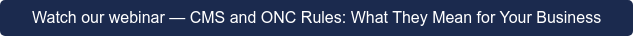 Watch our webinar—CMS and ONC Rules: What They Mean for Your Business