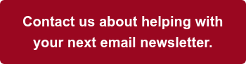 Contact us about helping with your next email newsletter.