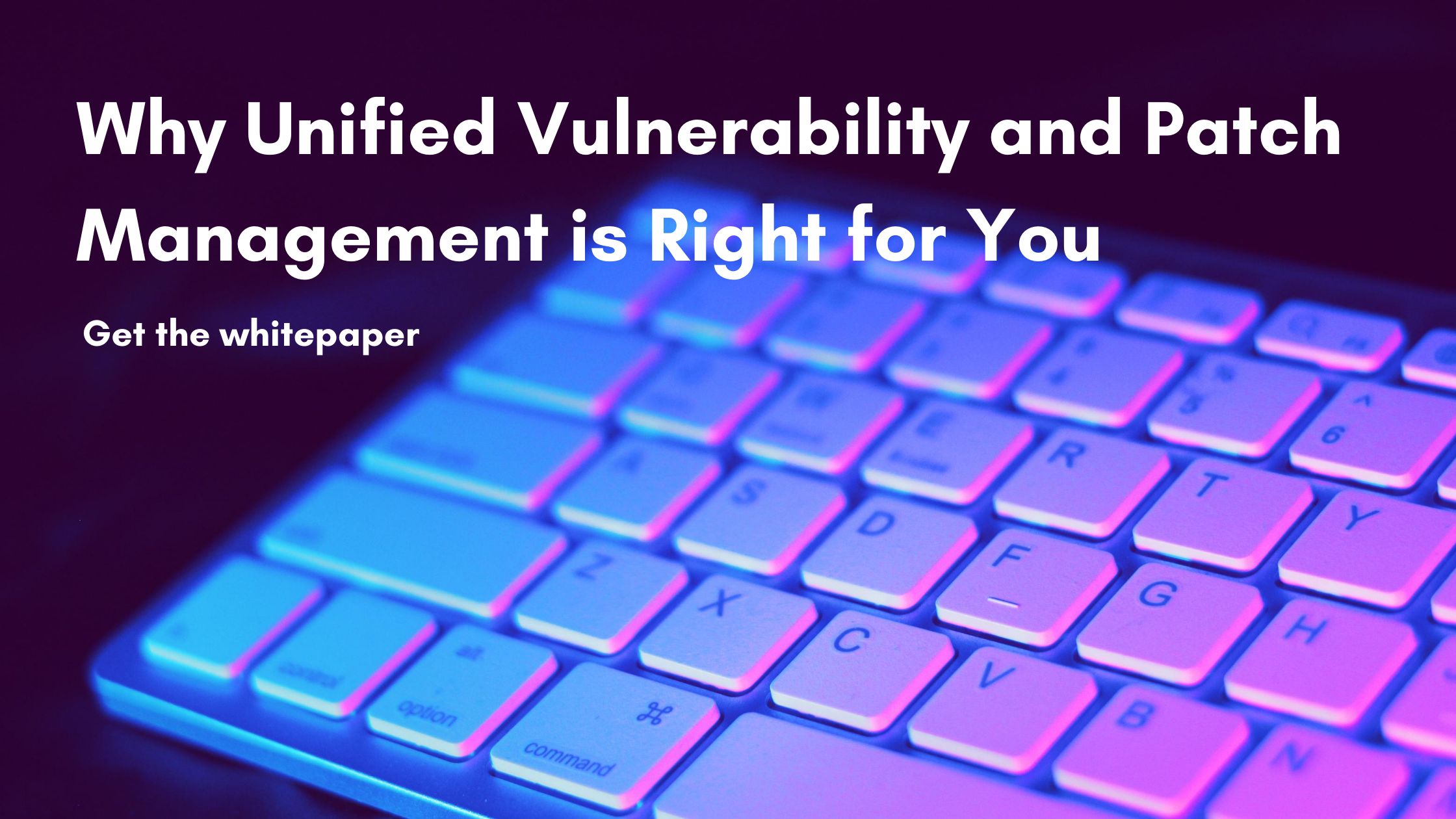 Why Unified Vulnerability and Patch Management is Right for You