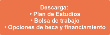 Descarga:  • Plan de Estudios • Bolsa de trabajo • Opciones de beca y financiamiento