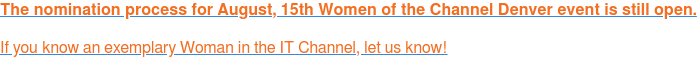 The nomination process for August, 15th Women of the Channel Denver event is still open. If youknow an exemplary Woman in the IT Channel, let us know!