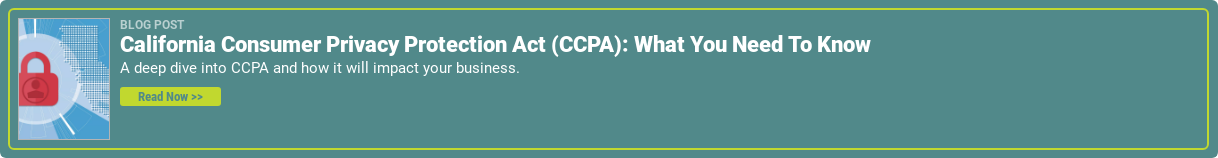 Blog Post  California Consumer Privacy Protection Act (CCPA): What You Need To Know  A deep dive into CCPA and how it will impact your business.  Read Now >>