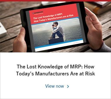 The Lost Knowledge of MRP: How Today's Manufacturers Are at Risk