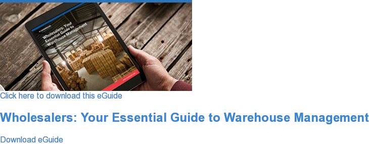 Click here to download this eGuide  Wholesalers: Your Essential Guide to Warehouse Management Download eGuide