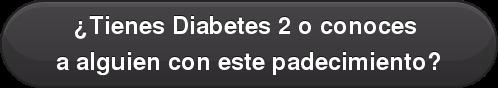 ¿Tienes Diabetes 2 o conoces a alguien con este padecimiento?