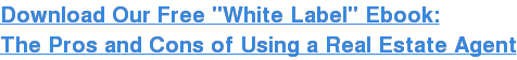 """Download Our Free """"White Label"""" Ebook: The Pros and Cons of Using a Real Estate Agent"""