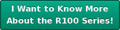 I Want to Know More   About the R100 Series!