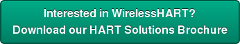 Interested in WirelessHART?  Download our HART Solutions Brochure