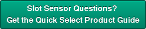Slot Sensor Questions?  Get the Quick Select Product Guide