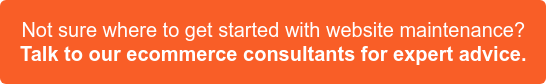 Not sure where to get started with website maintenance? Talk to our Ecommerce Consultants for expert advice