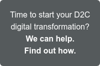Time to start your D2C digital transformation? We can help. Find out how. >