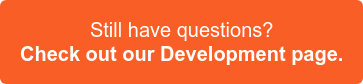 Still have questions? Check out our Development page >