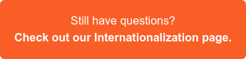 Still have questions? Check out our Internationalization page >