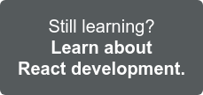 Still learning? Find more info on React Development >