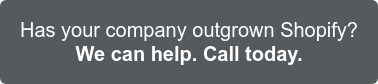 Is it time? Has your company outgrown Shopify? We can help. Call today >