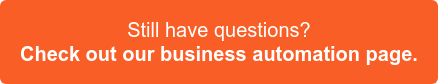 Still have questions? Check out our business automation page >