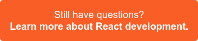 Still have questions? Check out our React development information >