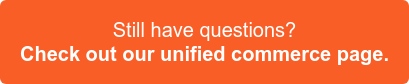 Still have questions? Check out our unified commerce page >