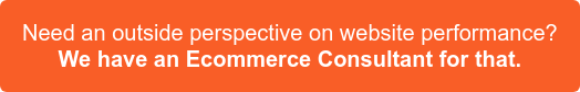 Need an outside perpective on website performance? We have an Ecommerce Consultants for that >