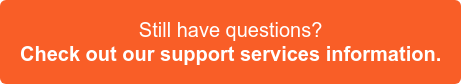 Still have questions? Check out our support services information >