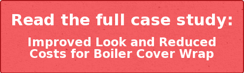 Read the full case study:  Improved Look and Reduced Costs for Boiler Cover Wrap
