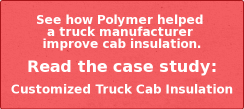 See how Polymer helped  a truck manufacturer  improve cab insulation.  Read the case study:  Customized Truck Cab Insulation