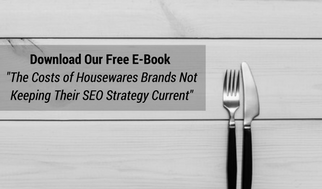 Download The Costs of Housewares Brands Not Keeping Their SEO Strategy Current