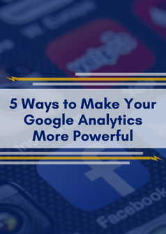 5 Ways to Make Your Google Analytics Data More Powerful