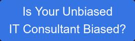 Is Your Unbiased IT Consultant Biased?