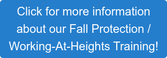 Click for more information  about our Fall Protection /  Working-At-Heights Training!