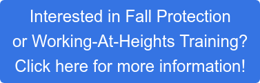 Interested in Fall Protection or Working-At-Heights Training?  Click here for more information!