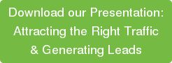 Download our Presentation: Attracting the Right Traffic  & Generating Leads