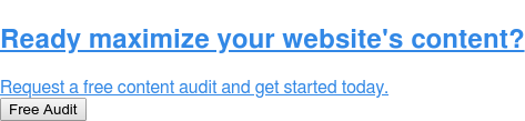 Ready maximize your website's content?  Request a free content audit and get started today. Free Audit