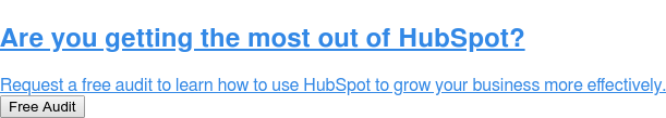 Are you getting the most out of HubSpot?  Request a free audit to learn how to use HubSpot to grow your business more  effectively. Free Audit