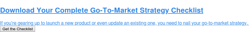 Download Your Complete Go-To-Market Strategy Checklist  If you're gearing up to launch a new product or even update an existing one,  you need to nail your go-to-market strategy. Get the Checklist
