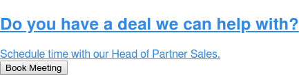 Do you have a deal we can help with?  Schedule time with our Head of Partner Sales. Book Meeting