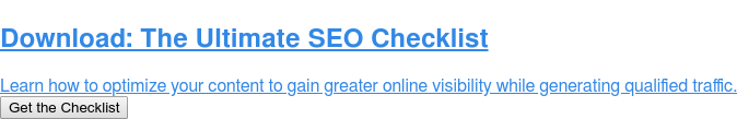 Download: The Ultimate SEO Checklist  Learn how to optimize your content to gain greater online visibility while  generating qualified traffic. Get the Checklist