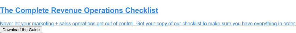 The Complete Revenue Operations Checklist  Never let your marketing + sales operations get out of control. Get your copy  of our checklist to make sure you have everything in order. Download the Guide