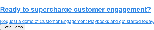 Ready to supercharge customer engagement?  Request a demo of Customer Engagement Playbooks and get started today. Get a Demo