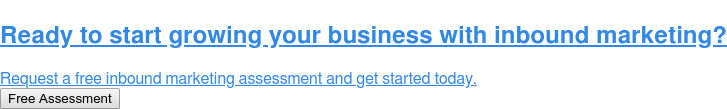 Ready to start growing your business with inbound marketing?  Request a free inbound marketing assessment and get started today. Free Assessment