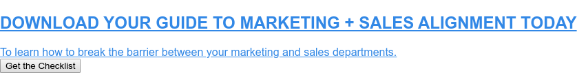 DOWNLOAD YOUR GUIDE TO MARKETING + SALES ALIGNMENT TODAY  To learn how to break the barrier between your marketing and sales departments. Get the Checklist