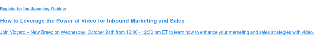 Register for the Upcoming Webinar  How to Leverage the Power of Video for Inbound Marketing and Sales  Join Vidyard + New Breed on Wednesday, October 24th from 12:00 - 12:30 pm ET  to learn how to enhance your marketing and sales strategies with video.