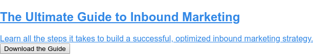 The Ultimate Guide to Inbound Marketing  Learn all the steps it takes to build a successful, optimized inbound  marketing strategy. Download the Guide